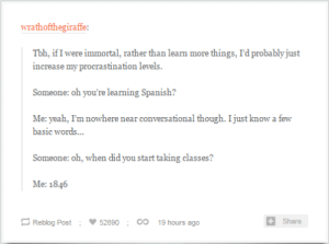 Spanish, Tbh, and Yeah: wrathofthegiraffe  Tbh, if I were immortal, rather than learn more things, I'd probably just  increase my procrastination levels.  Someone: oh you're learning Spanish?  Me: yeah, I'm nowhere near conversational though. I just know a few  basic words...  Someone: oh, when did you start taking classes?  Me: 1846  Reblog Post ; 52890 ;  19 hours ago  Share New Level of Procrastination