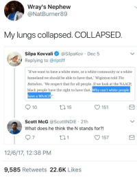 "Blackpeopletwitter, Community, and Respect: Wray's Nephew  @NatBurner89  My lungs collapsed. COLLAPSED.  Silpa Kovvali@SilpaKov Dec 5  Replying to @riptiff  If we want to have a white state, or a white community or a white  homeland we should be able to have that, Wiginton told The  Battalion. ""We respect that for all people. If we look at the NAACP  black people have the right to have that. Wh  have a WAA  y can't white people  10  t0 15  O 151  Scott McG @ScottINDIE 21h  What does he think the N stands for?!  157  12/6/17, 12:38 PM  9,585 Retweets 22.6K Likes <p>What's the N stand for?! (via /r/BlackPeopleTwitter)</p>"