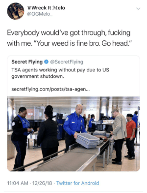 "Android, Dank, and Fucking: Wreck It Melo  @OGMelo_  Everybody would've got through, fucking  with me. ""Your weed is fine bro. Go head.""  Secret Flying@SecretFlying  TSA agents working without pay due to US  government shutdown.  secretflying.com/posts/tsa-agen...  11:04 AM 12/26/18 Twitter for Android No pay? No fucks given by YesIsTheOnlyAnswer MORE MEMES"