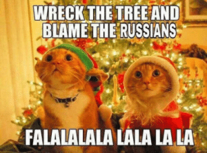 Cats, Putin, and Tree: WRECK THE TREE AND  BLAME THE RUSSIANS  FALALALALA LALA LALA Putin himself hacked our cats!
