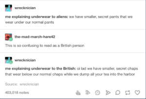 Aliens, British, and Mad: wrecknician  me explaining underwear to aliens: we have smaller, secret pants that we  wear under our normal pants  the-mad-march-hare42  This is so confusing to read as a British person  wrecknician  me explaining underwear to the British: oi lad we have smaller, secret chaps  that wear below our normal chaps while we dump all your tea into the harbor  Source: wrecknician  403,018 notes Underpants