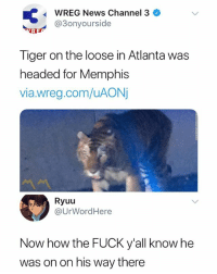 🤔😂😂: WREG News Channel 3  @3onyourside  Tiger on the loose in Atlanta was  headed for Memphis  via.wreg.com/uAON  Ryuu  @UrWordHere  Now how the FUCK y'all know he  was on on his way there 🤔😂😂