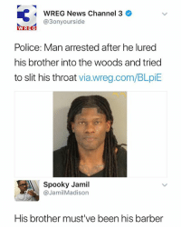 Barber, News, and Police: WREG News Channel 3  @3onyourside  WREG  Police: Man arrested after he lured  his brother into the woods and tried  to slit his throat via.wreg.com/BLpiE  Spooky Jamil  @JamilMadison  His brother must ve been his barber Must've been