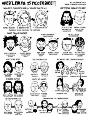 "www.youtube.com/londonhawthorne: WRESTLEMANIA 35 PICKEM SHEET!  BY JEANVENDORS  www.g  WWW.JEANVENDORS.COM  WOMEN'S CHAMPIONSHIPS-WINNER TAKES ALL!  UNIVERSAL CHAMPIONSHIP  SETH ROLLINS  REDEMPTION  ARCHITECTI  BROCK LESNAR  BULL OF THE  RONDA ROUSEY BECKY LYNCH  CHARLOTTE FLAIR  BASICALLY, WHICH ONE KICKS THE MOST ASS  WOODS  wwE CHAMPIONSHIP  INTERCONTINENTAL  CHAMPIONSHIP  UNITED STATES  다AMPIONSHIP  BOEBY LASHLEY  SAMOA JOE  HE""S SAMOA JOE,  REY MYSTERIO  LITTLE, LLOA!  LEGEND  FINN BALOR  KOFI KINGSTON  LONG SUPFEKING  VETERAN  DANIEL BRYAN  LONG SUPTERING  VEGAN  DESTROTER  WHO'S THE ACEI  GRUDGE MATCH!  WOMEN'S TAG CHAMPIONSHIP!  下  TAMINA  NIA JAX  NATALYA  AJ STYLES  THEY DOWT  RANDY ORTON  AWESOHE  BATISTA TRIPLE H  HOTOREAD  POWERHOUSES!  BUFF BLOND VETERANS!  SMOLDER BATTLE  BUDS NO MORE!  BANKS  THE  