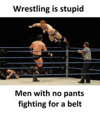 😂😂: Wrestling is stupid  Men with no pant:s  fighting for a belt 😂😂