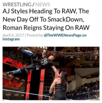 "Head, Instagram, and Memes: WRESTLING  NEWS  AJ Styles Heading To RAW, The  New Day Off To SmackDown,  Roman Reigns Staying On RAW  April 6, 2017 Posted by  @TheWWENewsPage on  Instagram According to Dave Meltzer on Wrestling Observer Radio, originally the plan for the ""Superstar Shakeup"" was for Roman Reigns to head over to Smackdown and for AJ Styles to move to Raw. These plans have changed though and now it appears that only Styles will be moving to Raw but that means someone else - likely a big star - will be moving from Raw as the loss of Styles is a big hole to fill - The New Day is also expected to move from Raw to Smackdown - Charlotte and Alexa Bliss may be flipping spots too. Speculation is that WWE booked Bliss to submit twice to Naomi within days as a sign that she is on her way to Raw and with Charlotte potentially moving to Smackdown, she is expected to feud with Naomi for the Women's title - WWE SDLive WWERaw RomanReigns AJStyles TheNewDay WWENews WrestlingNews"