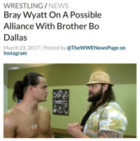 """Memes, 🤖, and Brother: WRESTLING  NEWS  Bray Wyatt On A Possible  Alliance With Brother Bo  Dallas  March 23, 2017 Posted by  @TheWWENewsPage on  Instagram """"Bo Dallas is, quite possibly, the most talented wrestler on either roster. He is the most underrated superstar of all time, in my opinion. He has so much to give. At some point, I would love to form an alliance with him because I know who and what he really is. Whether people want to look at him like that, well, then I'll show you. It's very, very possible."""" - WWE SDLive BrayWyatt BoDallas WWENews WrestlingNews"""