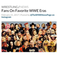 WWE has a new poll asking fans their favorite era in the company - The Golden Age ('80s to early '90s), New Generation Era (Early to mid '90s), Attitude Era (mid '90s to early 2000s), Ruthless Aggression Era (2002 to 2008), PG Era (2008 to 2013), Reality Era (2014-2016) or The New Era (2016 to present) - As of this writing: - 47% voted for the Attitude Era 22% voted for The Golden Age 14% for Ruthless Aggression 6% for the New Generation Era 6% for the New Era 3% for the PG Era - WWE WWENews WrestlingNews: WRESTLING  NEWS  Fans On Favorite WWE Eras  February 21, 2017 l Posted by  @TheWWENewsPage on  Insta gram  Austin WWE has a new poll asking fans their favorite era in the company - The Golden Age ('80s to early '90s), New Generation Era (Early to mid '90s), Attitude Era (mid '90s to early 2000s), Ruthless Aggression Era (2002 to 2008), PG Era (2008 to 2013), Reality Era (2014-2016) or The New Era (2016 to present) - As of this writing: - 47% voted for the Attitude Era 22% voted for The Golden Age 14% for Ruthless Aggression 6% for the New Generation Era 6% for the New Era 3% for the PG Era - WWE WWENews WrestlingNews
