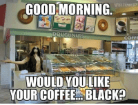 Memes, Good Morning, and Black: WRETCHED  GOOD MORNING  DOUGHNUT  COFFE  WOULD YOULIKE  YOUR COFFEE. BLACK? schoolofmetal