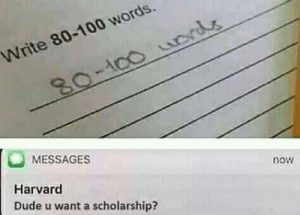 Dude, Harvard, and Acc: Write 80-100 words  ACC  80-100 urds  MESSAGES  Harvard  now  Dude u want a scholarship?