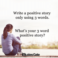 positive: Write a positive story  only using 3 words  What's your 3 word  positive story?  votes Gate