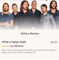"Dude, Foo Fighters, and Music: Write a Review  What a happy dude  *by MtMarker  Not a fan of the music but the 4th guy from the left looks so  Jun 21  happy to be there that I'm happy too <p>Found in the reviews of the new Foo Fighters album. Made me happy. via /r/wholesomememes <a href=""http://ift.tt/2yg0PdM"">http://ift.tt/2yg0PdM</a></p>"