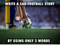 Football: WRITE A SAD FOOTBALL STORY  BY USING ONLY 3 WORDS