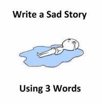 Memes, Sad, and 🤖: Write a Sad Story  Using 3 Words Follow our new page - @sadcasm.co
