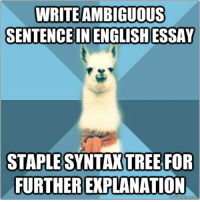 "Meme, Ambiguous, and Blue: WRITE AMBIGUOUS  SENTENCE IN ENGLISHESSAY  STAPLE  SYNTAX TREE FOR  FURTHER EXPLANATION <p><strong>Ambiguity</strong></p> <p><span>[Picture: Background: 8-piece pie-style color split with alternating shades of blue. Foreground: Linguist Llama meme, a white llama facing forward, wearing a red scarf. Top text: "" Write ambiguous sentence in English essay "" Bottom text: "" Staple syntax tree for further explanation ""]</span></p>"
