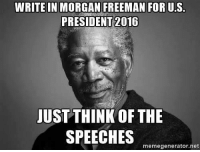 Morgan Freeman: WRITE IN MORGAN FREEMAN FOR U.S.  PRESIDENT 2016  JUST THINK OF THE  SPEECHES  memegenerator.net