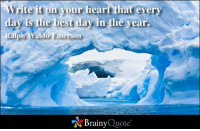 Write it on your  heart that every  day is the best day in the year.  Ralph Waldo Emerson  Brainy  Quote Write it on your heart that every day is the best day in the year. - Ralph Waldo Emerson