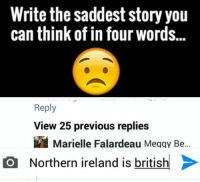 Ireland, Word, and British: Write the saddest story you  can think of in four words...  Reply  View 25 previous replies  Marielle Falardeau Meggy Be  O Northern ireland is british