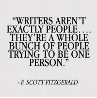 "One, Scott, and Person: ""WRITERS AREN'1T  EXACTLY PEOPLE  THEY'RE A WHOLE  BUNCH OF PEOPLE  TRYING TO BE ONE  6C  92  PERSON  F SCOTT FITZGERALD"