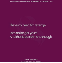 [WRITERS COLLABORATION] SCRAWLED BY LAUREN EDEN  I have no need for revenge,  I am no longer yours  And that is punishment enough.  SCRAWLED STORIES  INDIANCLASSYPEOPLE. com 👌👌