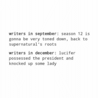 Memes, Lucifer, and Supernatural: writers in september season 12 is  gonna be very toned down, back to  supernatural's roots  writers in december lucifer  possessed the president and  knocked up some lady Knocked up some lady 😂😂😂 . . . Supernatural deanwinchester samwinchester jaredpadalecki jensenackles destiel castiel mishacollins hellismybitch