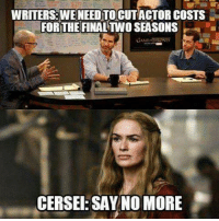 Memes, Say No More, and 🤖: WRITERSBWE NEEDTO CUTACTOR COSTS  FOR THE FINALTWO SEASONS  CERSE: SAY NO MORE