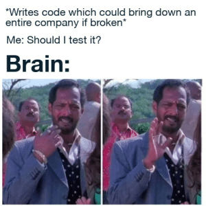 Let's trust the test suite with 20% coverage: *Writes code which could bring down an  entire company if broken*  Me: Should I test it?  Brain: Let's trust the test suite with 20% coverage