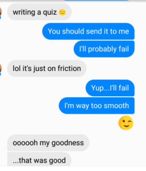 That's it. I've peaked. Now what?: writing a quiz  You should send it to me  I'll probably fail  lol it's just on friction  Yup...'Il fail  I'm way too smooth  oooooh my goodness  ...that was good That's it. I've peaked. Now what?