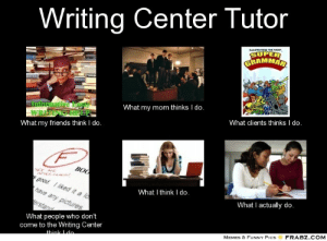 Peer Collaboration: What I've Learned as an Intern Tutor at the ...: Writing Center Tutor  RAMMAR  What my mom thinks I do.  What my friends think I do.  What clients thinks I do.  What I think I do  What I actually do.  What people who don't  come to the Writing Center  MEMES & FUNNY PicsFRABZ.COM Peer Collaboration: What I've Learned as an Intern Tutor at the ...