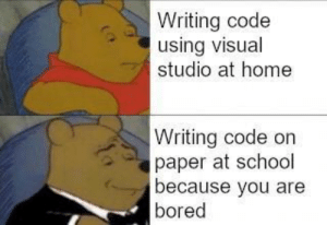 My first programmer meme: Writing code  using visual  studio at home  Writing code on  paper at school  because you are  bored My first programmer meme
