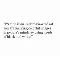"Black, Black and White, and Images: ""Writing is an underestimated art,  you are painting colorful images  in people's minds by using words  of black and white.""  92"