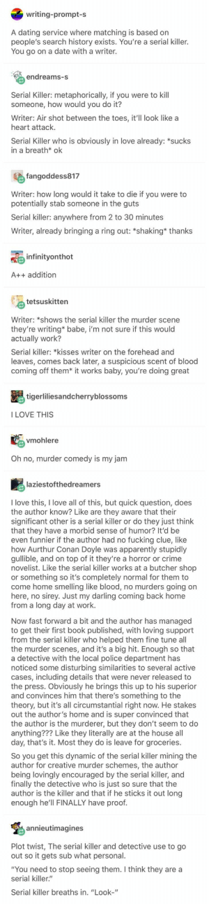 "Apparently, Crime, and Dating: writing-prompt-s  A dating service where matching is based on  people's search history exists. You're a serial killer.  You go on a date with a writer.  endreams-s  Serial Killer: metaphorically, if you were to kill  someone, how would you do it?  Writer: Air shot between the toes, it'll look like a  heart attack.  Serial Killer who is obviously in love already: *sucks  in a breath* ok  fangoddess817  Writer: how long would it take to die if you were to  potentially stab someone in the guts  Serial killer: anywhere from 2 to 30 minutes  Writer, already bringing a ring out: *shaking* thanks  infinityonthot  A++ addition  tetsuskitten  Writer: *shows the serial killer the murder scene  they're writing* babe, i'm not sure if this would  actually work?  Serial killer: *kisses writer on the forehead and  leaves, comes back later, a suspicious scent of blood  coming off them* it works baby, you're doing great  tigerliliesandcherryblossoms  I LOVE THIS  vmohlere  Oh no, murder comedy is my jam  laziestofthedreamers  I love this, I love all of this, but quick question, does  the author know? Like are they aware that their  significant other is a serial killer or do they just think  that they have a morbid sense of humor? It'd be  even funnier if the author had no fucking clue, like  how Aurthur Conan Doyle was apparently stupidly  gullible, and on top of it they're a horror or crime  novelist. Like the serial killer works at a butcher shop  or something so it's completely normal for them to  come home smelling like blood,  here,  from a long day at work.  no murders going  sirey. Just my darling coming back home  on  no  Now fast forward a bit and the author has managed  to get their first book published, with loving support  from the serial killer who helped them fine tune all  the murder scenes, and it's a big hit. Enough  a detective with the local police department has  noticed some disturbing similarities to several active  cases, including details that were never released to  the press. Obviously he brings this up to his superior  and convinces him that there's something to the  theory, but it's all circumstantial right now. He stakes  out the author's home and is super convinced that  the author is the murderer, but they don't seem to do  anything??? Like they literally are at the house all  day, that's it. Most they do is leave for groceries  so that  So you get this dynamic of the serial killer mining the  author for creative murder schemes, the author  being lovingly encouraged by the serial killer, and  finally the detective who is just so sure that the  author is the killer and that if he sticks it out long  enough he'll FINALLY have proof.  annieutimagines  Plot twist, The serial killer and detective use to go  out so it gets sub what personal.  ""You need to stop seeing them. I think they are a  serial killer.""  Serial killer breaths in. ""Look-"" Please write this but if the writer is guilty (or any innocent person) I will have to block you"