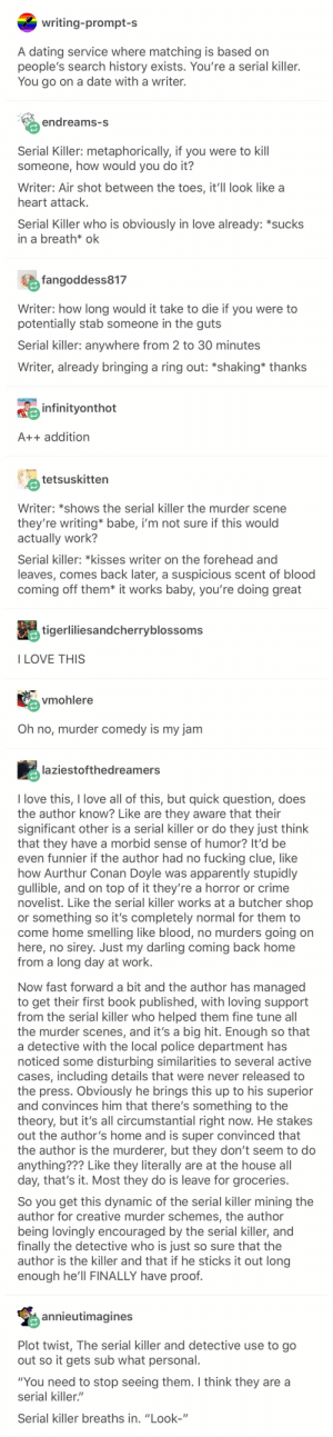"I love this so much: writing-prompt-s  A dating service where matching is based  people's search history exists. You're a serial killer.  You go on a date with a writer.  endreams-s  Serial Killer: metaphorically, if you were to kill  someone, how would you do it?  Writer: Air shot between the toes, it'll look like a  heart attack.  Serial Killer who is obviously in love already: *sucks  in a breath* ok  fangoddess817  Writer: how long would it take to die if you were to  potentially stab someone in the guts  Serial killer: anywhere from 2 to 30 minutes  Writer, already bringing a ring out: *shaking* thanks  December C) Baby  infinityonthot  A++ addition  tetsuskitten  Writer: *shows the serial killer the murder scene  they're writing* babe, i'm not sure if this would  actually work?  Serial killer: *kisses writer on the forehead and  leaves, comes back later, a suspicious scent of blood  coming off them* it works baby, you're doing great  tigerliliesandcherryblossoms  I LOVE THIS  vmohlere  Oh no, murder comedy is my jam  laziestofthedreamers  I love this, I love all of this, but quick question, does  the author know? Like are they aware that their  significant other is a serial killer or do they just think  that they have a morbid sense of humor? It'd be  even funnier if the author had no fucking clue, like  how Aurthur Conan Doyle was apparently stupidly  gullible, and on top of it they're a horror or crime  novelist. Like the serial killer works at a butcher shop  or something so it's completely normal for them to  come home smelling like blood, no murders going on  here, no sirey. Just my darling coming back home  from a long day at work.  Now fast forward a bit and the author has managed  to get their first book published, with loving support  from the serial killer who helped them fine tune all  the murder scenes, and it's a big hit. Enough so that  detective with the local police department has  noticed some disturbing similarities to several active  cases, including details that were never released to  the press. Obviously he brings this up to his superior  and convinces him that there's something to the  theory, but it's all circumstantial right now. He stakes  out the author's home and is super convinced that  the author is the murderer, but they don't seem to do  anything??? Like they literally are at the house all  day, that's it. Most they do is leave for groceries.  So you get this dynamic of the serial killer mining the  author for creative murder schemes, the author  being lovingly encouraged by the serial killer, and  finally the detective who is just so sure that the  author is the killer and that if he sticks it out long  enough he'll FINALLY have proof.  annieutimagines  Plot twist, The serial killer and detective use to go  out so it gets sub what personal.  ""You need to stop seeing them. I think they are a  serial killer.""  Serial killer breaths in. ""Look-"" I love this so much"