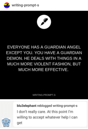 Fashion, Angel, and Guardian: writing-prompt-s  EVERYONE HAS A GUARDIAN ANGEL  EXCEPT YOU. YOU HAVE A GUARDIAN  DEMON. HE DEALS WITH THINGS IN A  MUCH MORE VIOLENT FASHION, BUT  MUCH MORE EFFECTIVE  WRITING PROMPT.S  blu3elephant reblogged writing-prompt-s  I don't really care. At this point I'm  willing to accept whatever help I can  get Guardian Demon