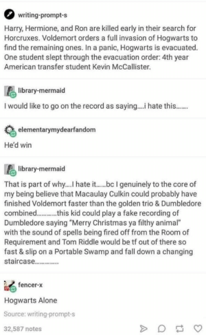 """Being Alone, Christmas, and Dumbledore: writing-prompt-s  Harry, Hermione, and Ron are killed early in their search for  Horcruxes. Voldemort orders a full invasion of Hogwarts to  find the remaining ones. In a panic, Hogwarts is evacuated.  One student slept through the evacuation order: 4th year  American transfer student Kevin McCallister.  library-mermaid  I would like to go on the record as saying.... hate this..  elementarymydearfandom  He'd win  library-mermaid  That is part of why.... hate it....b l genuinely to the core of  my being believe that Macaulay Culkin could probably have  finished Voldemort faster than the golden trio & Dumbledore  combined..this kid could play a fake recording of  Dumbledore saying """"Merry Christmas ya filthy animal""""  with the sound of spells being fired off from the Room of  Requirement and Tom Riddle would be tf out of there so  fast & slip on a Portable Swamp and fall down a changing  staircase..  fencer-x  Hogwarts Alone  Source: writing-prompt-s  32,587 notes"""