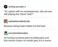"Bad, Fucking, and Meme: writing-prompt-s  ""In a game with no consequences, why are you  still playing the 'Good' side?""  raphaeliscoolbutrude  Because being mean makes me feel bad.  everybodyilovedies  23 fucking hundred years of philosophy and  this mother fucker on tumblr gets it in a meme <p>Simple but true</p>"