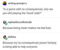 """Bad, Game, and Good: writing-prompt-s  """"In a game with no consequences, why are  you still playing the Good' side?""""  raphaeliscoolbutrude  Because being mean makes me feel bad.  deflare  Because my no-consequences power fantasy  is being able to help everyone. Wholesome Power Fantasy"""