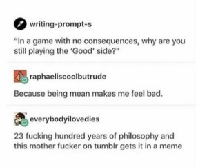 "Bad, Fucking, and Meme: writing-prompt-s  ""In a game with no consequences, why are you  still playing the 'Good' side?""  raphaeliscoolbutrude  Because being mean makes me feel bad.  everybodyilovedies  23 fucking hundred years of philosophy and  this mother fucker on tumblr gets it in a meme Simple but true"