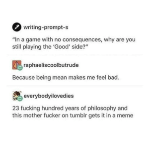"Bad, Fucking, and Meme: writing-prompt-s  ""In a game with no consequences, why are you  still playing the 'Good' side?""  raphaeliscoolbutrude  Because being mean makes me feel bad.  everybodyilovedies  23 fucking hundred years of philosophy and  this mother fucker on tumblr gets it in a meme Philosophy"