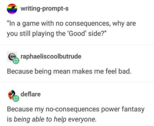 """Wholesome gamers. via /r/wholesomememes https://ift.tt/2K4T7L2: writing-prompt-s  """"In a game with no consequences, why are  you still playing the 'Good' side?""""  raphaeliscoolbutrude  Because being mean makes me feel bad.  deflare  Because my no-consequences power fantasy  is being able to help everyone. Wholesome gamers. via /r/wholesomememes https://ift.tt/2K4T7L2"""