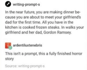 Gordon ramsey disapproves: writing-prompt-s  In the near future, you are making dinner be-  cause you are about to meet your girlfriends  dad for the first time. All you have in the  kitchen is cooked frozen steaks. In walks your  girlfriend and her dad, Gordon Ramsey  ardentiluxtenebris  This isn't a prompt, this a fully finished horror  story  Source: writing-prompt-s Gordon ramsey disapproves