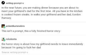 The Only Option: writing-prompt-s  In the near future, you are making dinner because you are about to  meet your girlfriend's dad for the first time. All you have in the kitchen  is cooked frozen steaks. In walks your girlfriend and her dad, Gordon  Ramsey  ardentiluxtenebris  This isn't a prompt, this a fully finished horror story  rolodextra  the horror story is about how my girlfriend needs to leave immediately  because im going to fuck her dad  Source: writing-prompt-s The Only Option