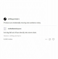 Fall, Memes, and 🤖: writing-prompt-s  Produce an emotionally moving one-sentence story.  meltedbartsimpson  hot dog fall out of bun directly into storm drain  Source: writing-prompt-s  8,260 notes This is truely horrific. 1 like = 1 tear 😢- mon textpost textposts