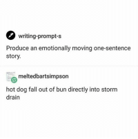 Clique, Fall, and Funny: writing-prompt-s  Produce an emotionally moving one-sentence  story.  meltedbartsimpson  hot dog fall out of bun directly into storm  drain So I'm having some Anxiety™ about waking up early because this is a thing I have where I worry about getting enough sleep and eventually become so anxious I can't sleep and then I begin to worry about being anxious about not sleeping and tbh this is literally the worst thing about my anxiety and I WISH IT WOULD SHUT UP AND GO AWAY hamilton fandom textpost tumblr clean funnymeme textposts mockingjay text jeremyrenner hawkeye avengers tumblrpost meme tumblr bandom patd panicatthedisco brendonurie clean funny funnypost music bands falloutboy clique top twentyonepilots memes joshdun tylerjoseph