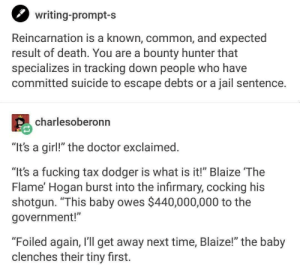 "Alright then: writing-prompt-s  Reincarnation is a known, common, and expected  result of death. You are a bounty hunter that  specializes in tracking down people who have  committed suicide to escape debts or a jail sentence.  charlesoberonn  ""It's a girl!"" the doctor exclaimed  ""It's a fucking tax dodger is what is it!"" Blaize The  Flame' Hogan burst into the infirmary, cocking his  shotgun. ""This baby owes $440,000,000 to the  government!""  ""Foiled again, I'll get away next time, Blaize!"" the baby  clenches their tiny first. Alright then"