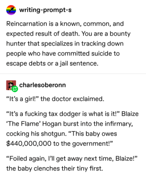 """Doctor, Fucking, and Jail: writing-prompt-s  Reincarnation is a known, common, and  expected result of death. You are a bounty  hunter that specializes in tracking down  people who have committed suicide to  escape debts or a jail sentence.  charlesoberonn  """"It's a girl!"""" the doctor exclaimed.  """"It's a fucking tax dodger is what is it!"""" Blaize  The Flame' Hogan burst into the infirmary,  cocking his shotgun. """"This baby owes  $440,000,000 to the government!""""  """"Foiled again, I'll get away next time, Blaize!""""  the baby clenches their tiny first. How can I live in this world"""
