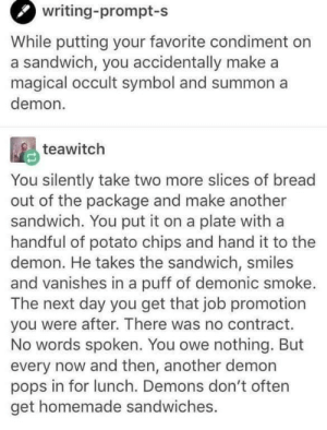 Potato, Smiles, and Another: writing-prompt-s  While putting your favorite condiment on  a sandwich, you accidentally make a  magical occult symbol and summon a  demon.  teawitch  You silently take two more slices of bread  out of the package and make another  sandwich. You put it on a plate with a  handful of potato chips and hand it to the  demon. He takes the sandwich, smiles  and vanishes in a puff of demonic smoke.  The next day you get that job promotion  you were after. There was no contract.  No words spoken. You owe nothing. But  every now and then, another demon  pops in for lunch. Demons don't often  get homemade sandwiches. Make em a sandwich