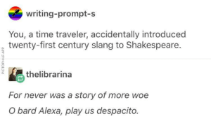Shakespeare, Time, and Never: writing-prompt-s  You, a time traveler, accidentally introduced  twenty-first century slang to Shakespeare.  0  thelibrarina  0.  For never was a story of more woe  O bard Alexa, play us despacito To Alexa or Not To Alexa