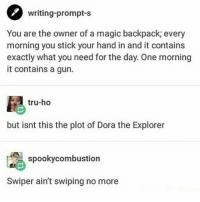 Dora the Explorer, Memes, and Dora: writing-prompt-s  You are the owner of a magic backpack; every  morning you stick your hand in and it contains  exactly what you need for the day. One morning  it contains a gun.  tru-ho  but isnt this the plot of Dora the Explorer  spookycombustion  Swiper ain't swiping no more
