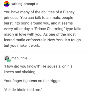 "Animals, Disney, and Love: writing-prompt-s  You have many of the abilities of a Disney  princess. You can talk to animals, people  burst into song around you, and it seems  every other day a ""Prince Charming"" type falls  madly in love with you. As one of the most  feared mafia enforcers in New York, it's tough,  but you make it work.  mabunnie  ""How did you know?!"" He squeals, on his  knees and shaking  Your finger tightens on the trigger  ""A little birdie told me."" Disney Princess"